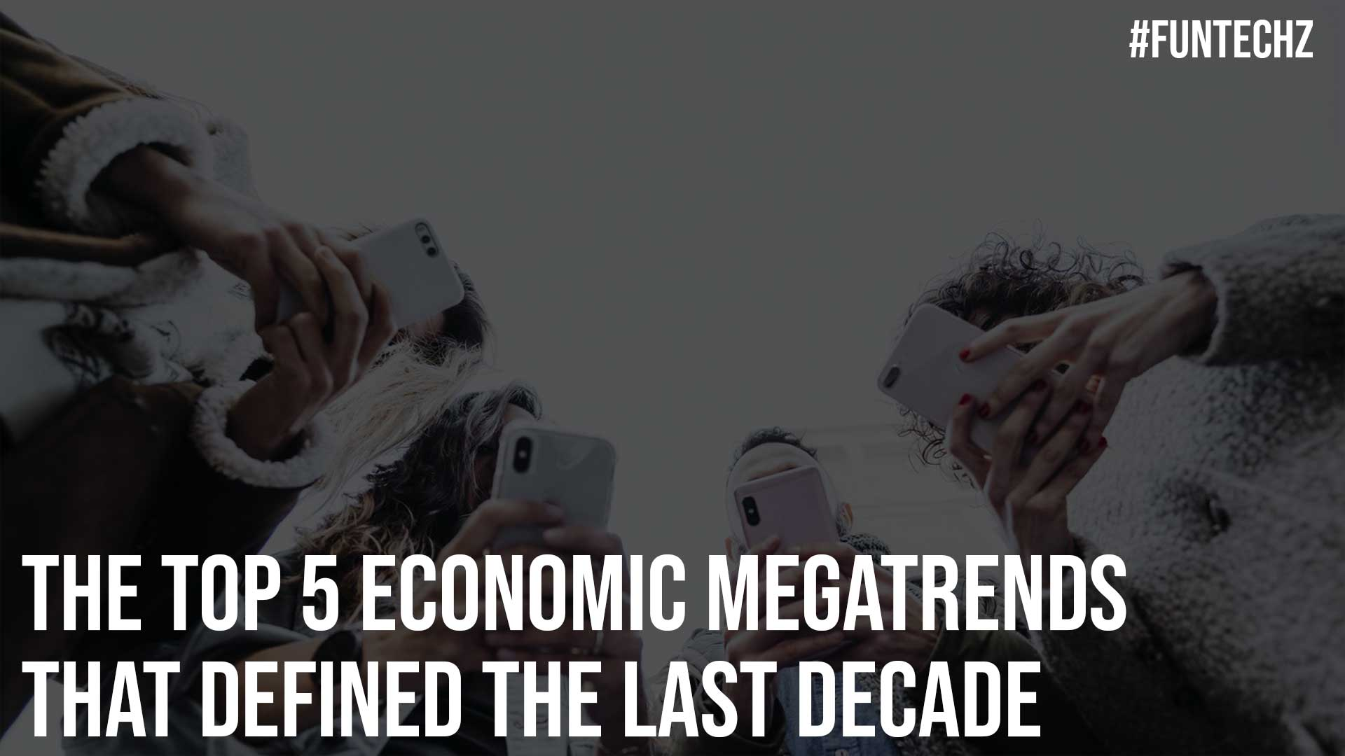 The Top 5 Economic Megatrends That Defined The Last Decade