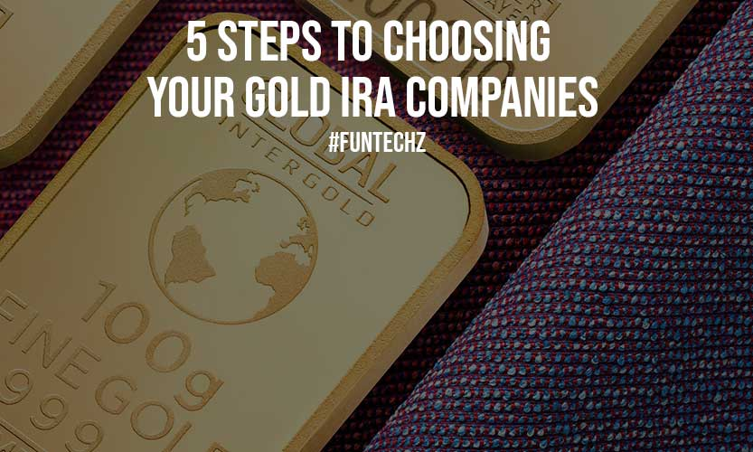 5 Steps To Choosing Your Gold IRA Companies