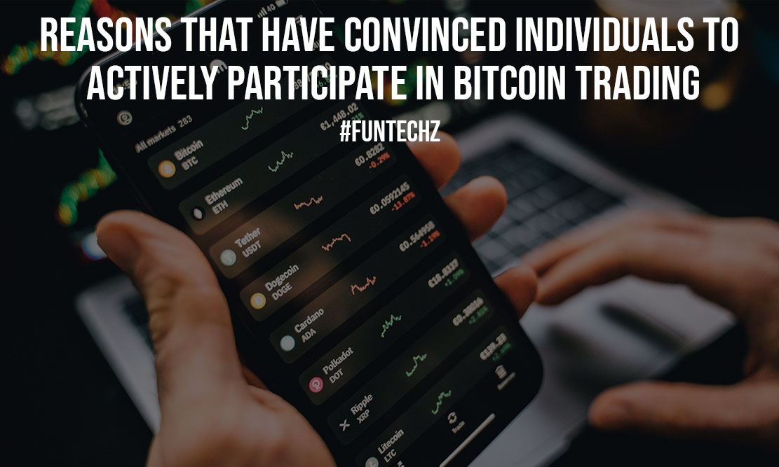 Reasons That Have Convinced Individuals To Actively Participate In Bitcoin Trading