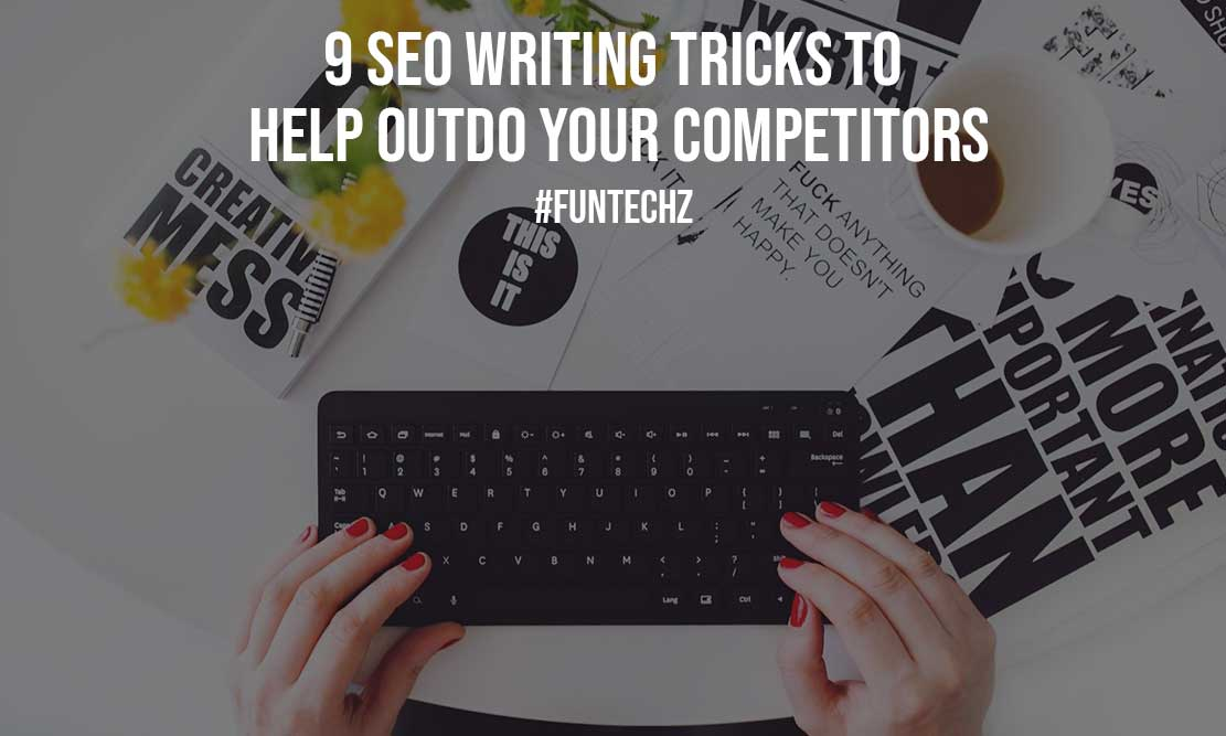 9 SEO Writing Tricks to Help Outdo Your Competitors