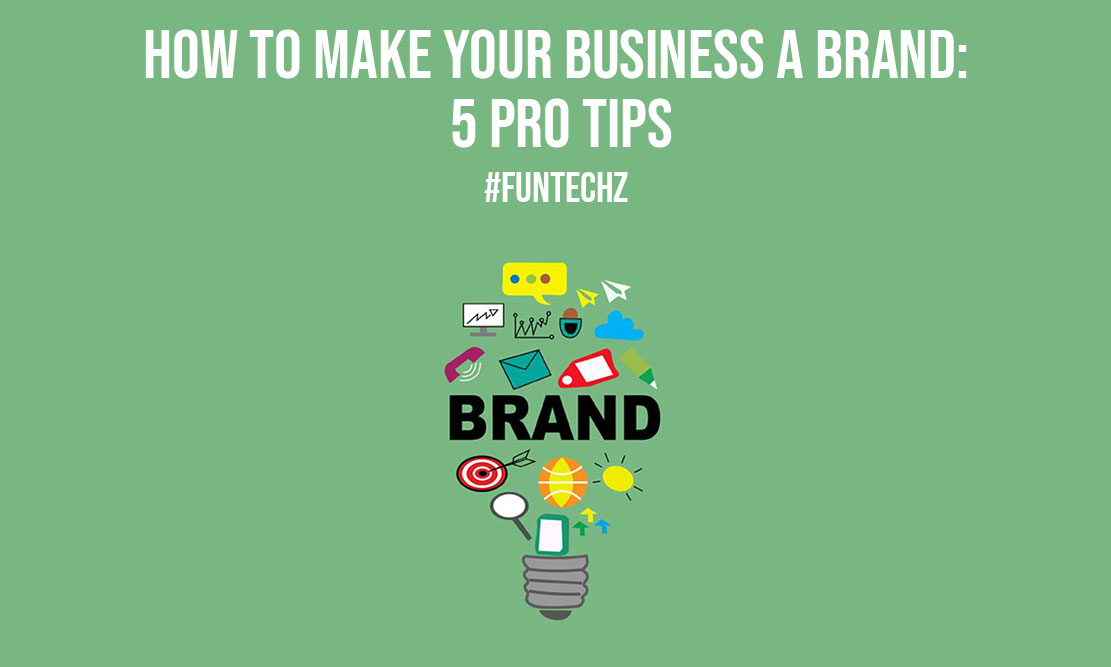 How to Make Your Business a Brand 5 Pro Tips
